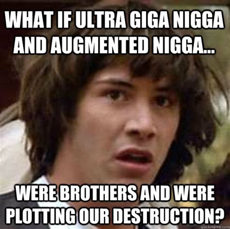 Funny Nigga Memes - what if ultra giga nigga and augmented nigga were brothers and were plotting our destruction