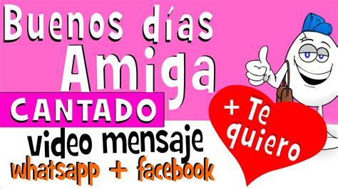 imagenes graciosas de buenos dias para una amiga buenos dias amiga cantado videos para whatsapp facebook