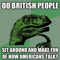 Funny British Memes - do british people sit around and make fun of how americans