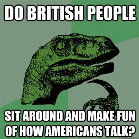 Create Funny Memes - do british people sit around and make fun of how americans