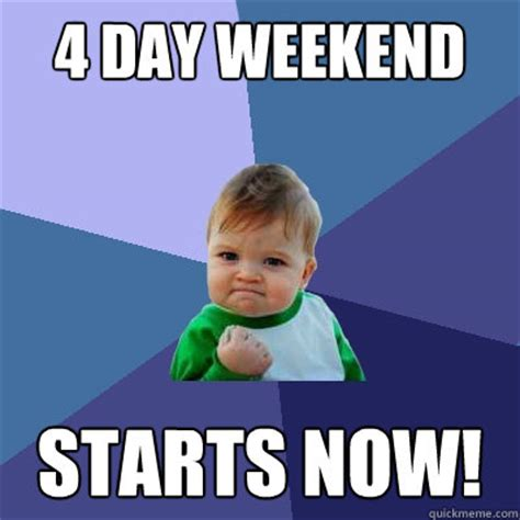 4 Day Weekend Meme - 4 day weekend starts now success kid quickmeme