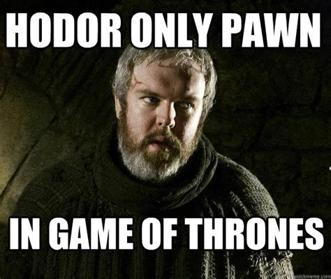 Game Of Thrones Hodor Meme - hodor only pawn in game of thrones hodor meme quickmeme