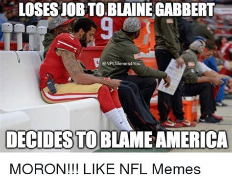 Blaine Meme - losesjobtoblaine gabbert nfl memes4 you decides to moron