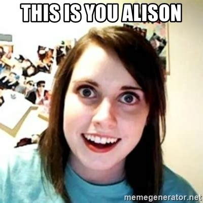 Overprotective Girlfriend Meme - this is you alison overprotective girlfriend meme