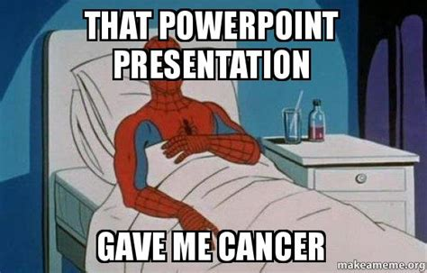 Powerpoint Meme - that powerpoint presentation gave me cancer spiderman