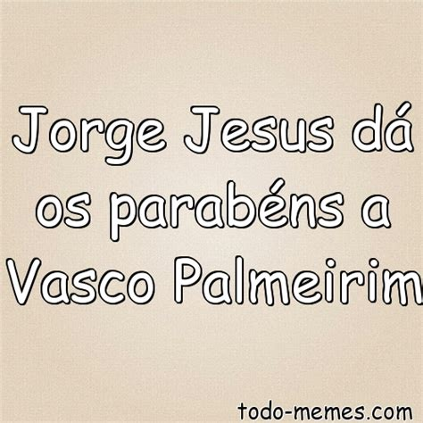 Todo Memes - arrayjorge jesus d 225 os parab 233 ns a vasco palmeirim