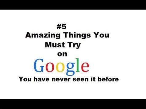 things you must have 5 amazing things you must try on google you have never