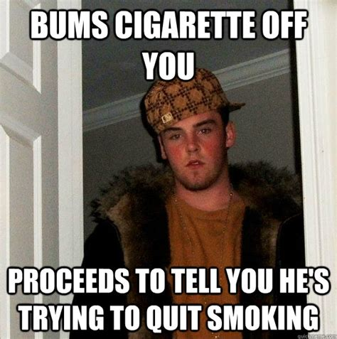 Funny Smoking Memes - bums cigarette off you proceeds to tell you he s trying to