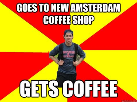 Amsterdam Memes - goes to new amsterdam coffee shop gets coffee the silly