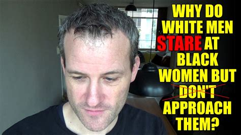 reasons why black women dont date white men page 5 why do white men stare at black women but don t approach