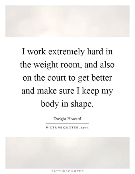 Weight Room Quotes by I Work Extremely In The Weight Room And Also On The