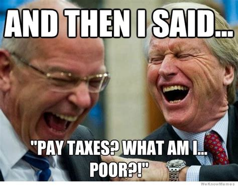Tax Meme - and then i said pay taxes what am i poor weknowmemes