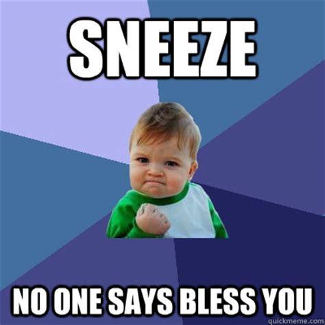 Sneeze Meme - sneeze no one says bless you success kid quickmeme
