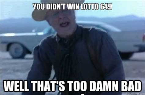 Too Bad Meme - you didn t win lotto 649 well that s too damn bad misc