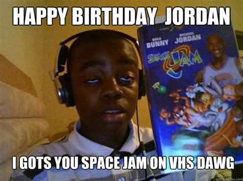 Jordan Meme - happy birthday jordan i gots you space jam on vhs dawg