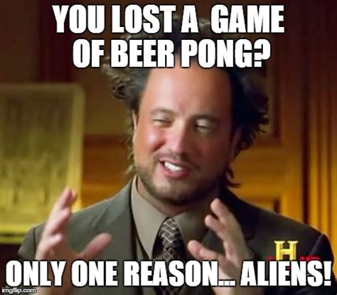 Beer Pong Meme - ancient aliens meme imgflip