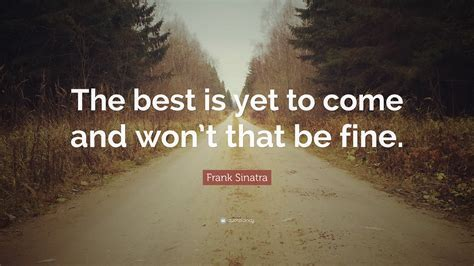 Frank Sinatra Quote: ?The best is yet to come and won?t