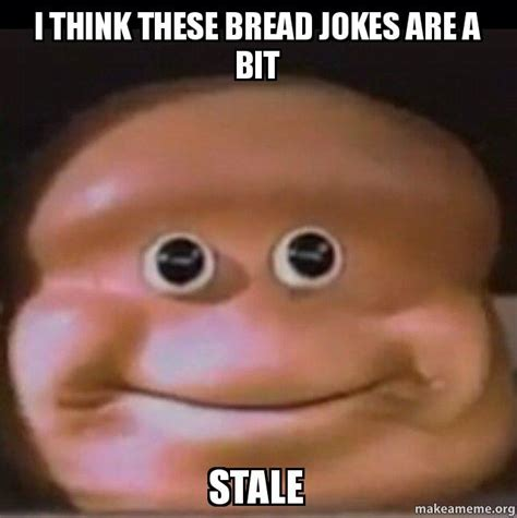 Bread Meme - i think these bread jokes are a bit stale make a meme