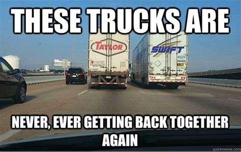 Swift Trucking Memes - these trucks are never ever getting back together funny taylor swift trucking meme funny