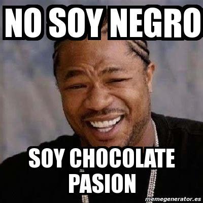 Meme Negro - meme yo dawg no soy negro soy chocolate pasion 439095