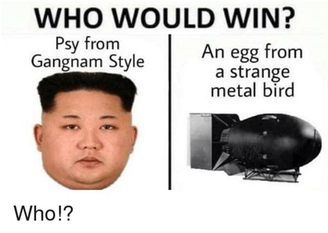 Who Meme - who would win psy from an egg from gangnam style a