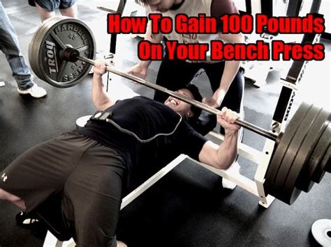best way to improve your bench press how to gain 100 pounds on your bench press