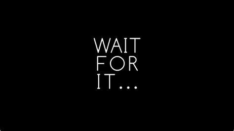 Wait For It wait for it wait for it