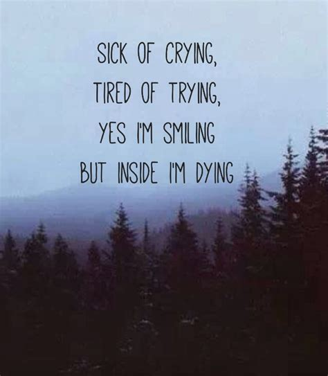 Im Dying sick of tired of trying yes i m smiling but