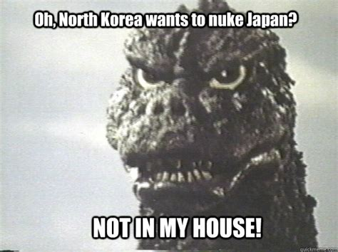 Godzilla Memes - oh north korea wants to nuke japan not in my house