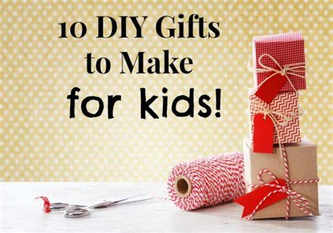 gifts for kids under 10 10 diy gifts to make for kids keeper of the home