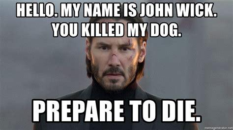 John Wick Memes - hello my name is john wick you killed my dog prepare to die john wick meme generator