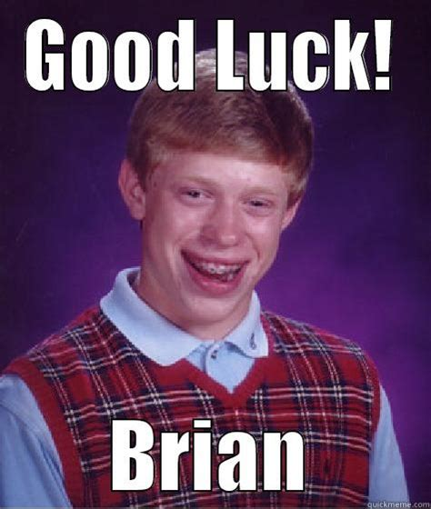 Good Luck Brian Meme - good luck brian quickmeme
