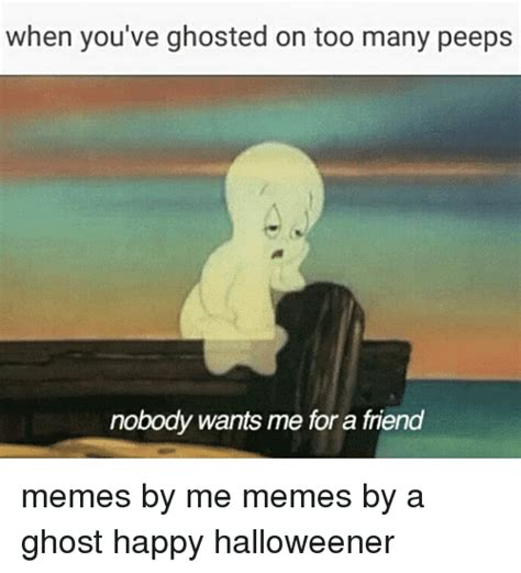 When Memes - when you ve ghosted on too many peeps nobody wants me for