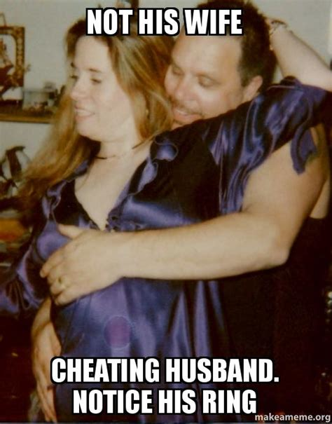 Meme Cheating Wife - not his wife cheating husband notice his ring make a meme