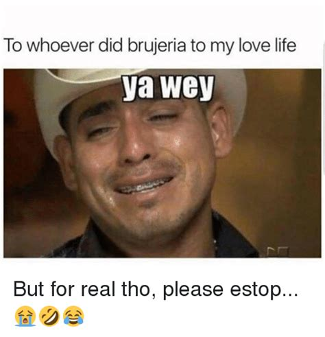 Ya Wey Meme - to whoever did brujeria to my love life ya wey but for
