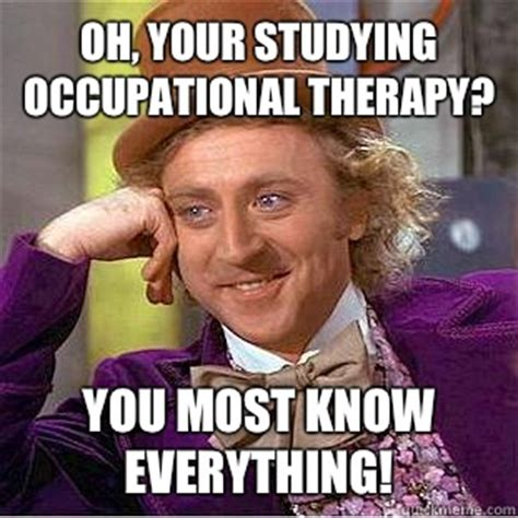 Occupational Therapy Memes - oh your studying occupational therapy you most know