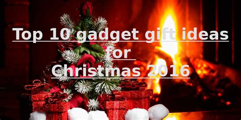 10 best christmas gift ideas for 2016 top 10 gadget gift ideas for christmas 2016
