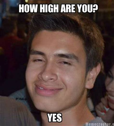 How High Are You Meme - meme creator how high are you yes meme generator at