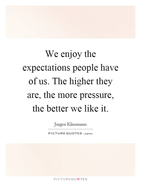 the more the better we enjoy the expectations of us the higher