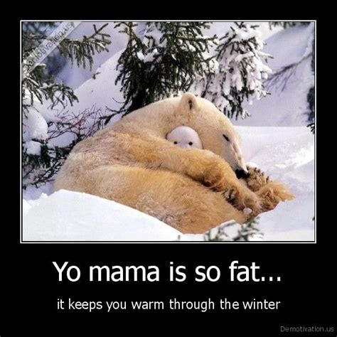 is your mama a yo mama so fat jokes yo mama is so fat it keeps you warm through the winter caution too