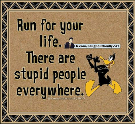 Stupid People Everywhere Meme - 25 best memes about run for your life run for your life