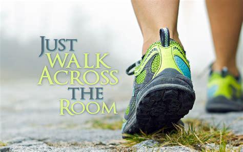 just walk across the room just walk across the room