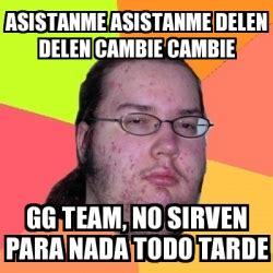 Gg No Re Meme - meme friki asistanme asistanme delen delen cambie cambie