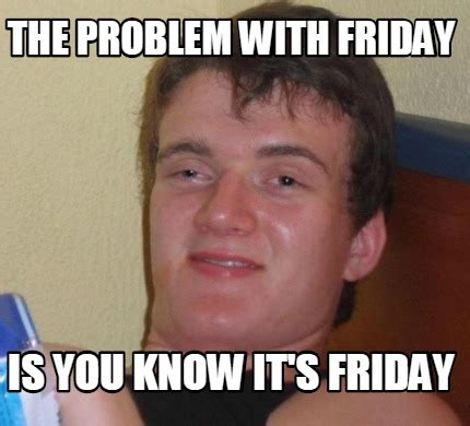 You Know It Meme - meme creator the problem with friday is you know it s
