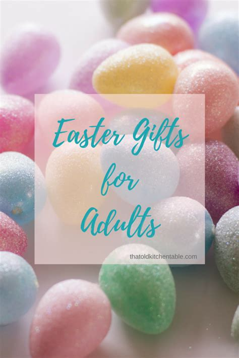 easter gifts for adults easter gifts for adults that old kitchen table