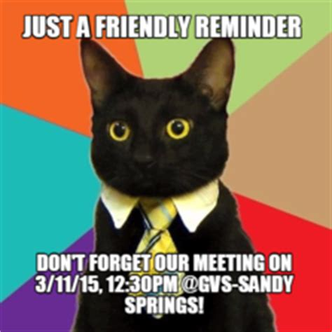 Reminder Meme - just a friendly reminder don t forget our meeting on 3 11