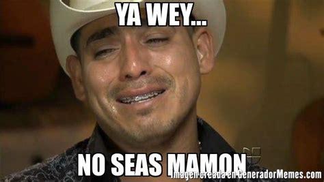 Ya Wey Meme - ya wey no seas mamon meme espinoza paz