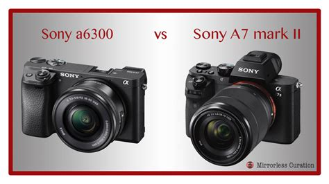 Sony A 6300 10 key differences between the sony a6300 and sony a7 ii