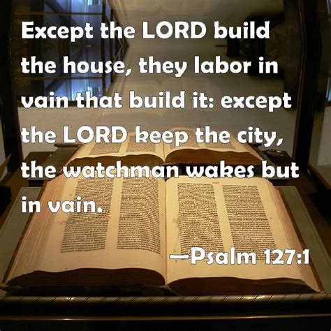 except the lord build the house psalm 127 1 except the lord build the house they labor in vain that build it except