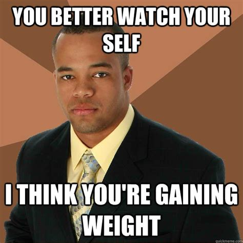 Weights Memes - you better watch your self i think you re gaining weight
